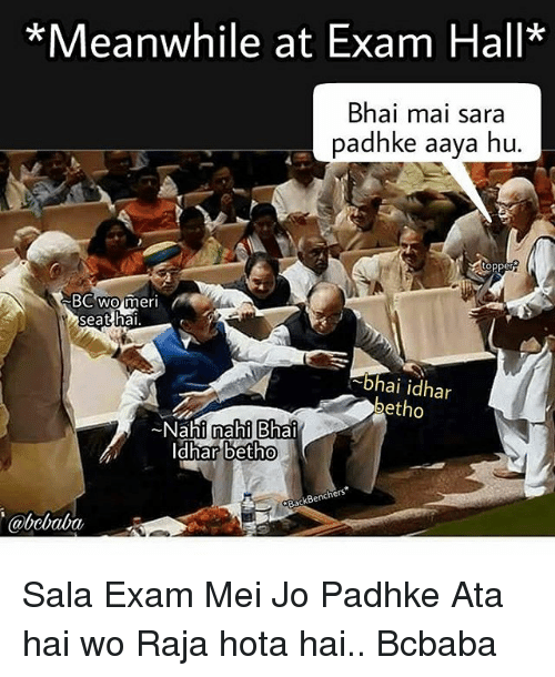 Memes, 🤖, and Sara: *Meanwhile at Exam Hall*  Bhai mai sara  padhke aaya hu  BC wo meri  -Dhai idhar  betho  ~Nahil nahi Bhai  Idhar  betho  ackBenchers  abebaba Sala Exam Mei Jo Padhke Ata hai wo Raja hota hai.. Bcbaba