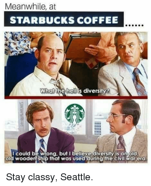 Meanwhile At Starbucks Coffee What The Hell Is Diversity I Could Be