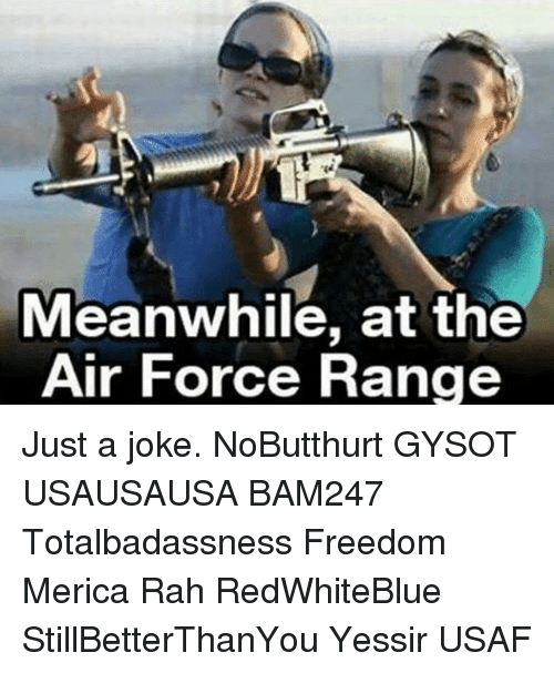 Memes, Air Force, and 🤖: Meanwhile, at the  Air Force Range Just a joke. NoButthurt GYSOT USAUSAUSA BAM247 Totalbadassness Freedom Merica Rah RedWhiteBlue StillBetterThanYou Yessir USAF