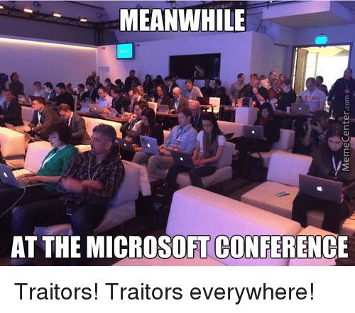 Memes, Microsoft, and 🤖: MEANWHILE  AT THE MICROSOFT CONFERENCE Traitors! Traitors everywhere!