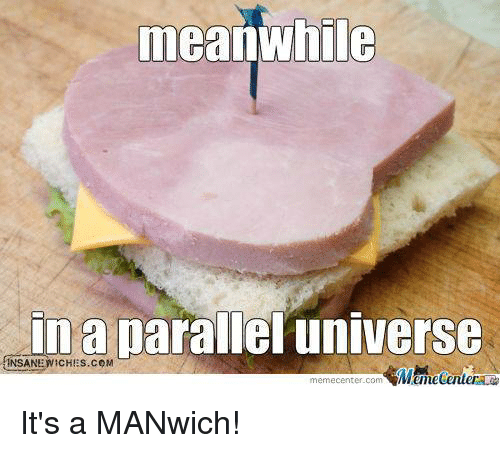 Funny, Com, and Parallels: meanwhile  in a parallel universe  memecenter-com It's a MANwich!