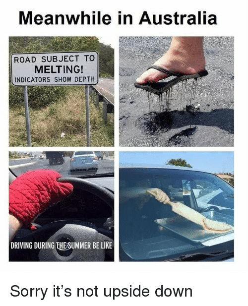 Be Like, Driving, and Sorry: Meanwhile in Australia  ROAD SUBJECT TO  MELTING!  INDICATORS SHOW DEPTH  DRIVING DURING THESUMMER BE LIKE Sorry it's not upside down