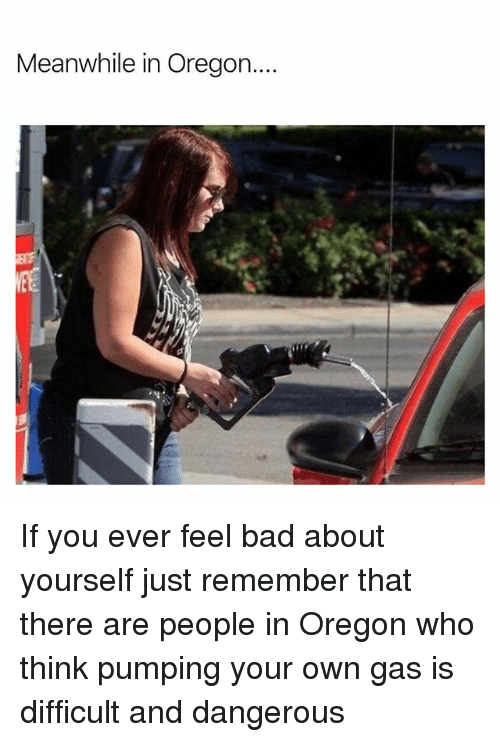Bad, Memes, and Oregon: Meanwhile in Oregon... If you ever feel bad about yourself just remember that there are people in Oregon who think pumping your own gas is difficult and dangerous