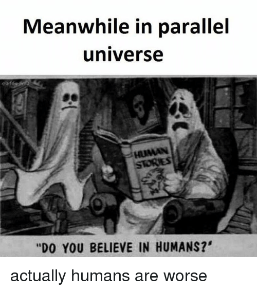 """Memes, 🤖, and Parallels: Meanwhile in parallel  universe  HUMAN  """"DO YOU BELIEVE IN HUMANS?' actually humans are worse"""