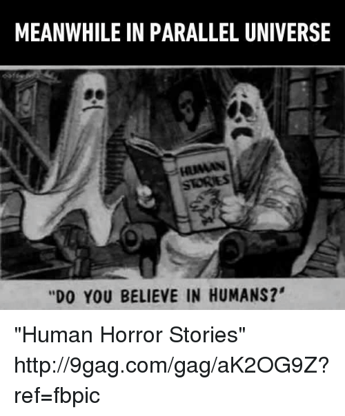 """9gag, Dank, and 🤖: MEANWHILE IN PARALLEL UNIVERSE  is HUMAN  """"DO YOU BELIEVE IN HUMANS?' """"Human Horror Stories"""" http://9gag.com/gag/aK2OG9Z?ref=fbpic"""