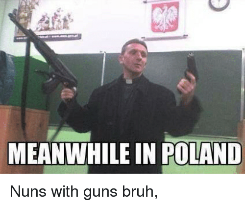 meanwhile in poland nuns with guns bruh 3718560 ✅ 25 best memes about meanwhile in poland meanwhile in poland