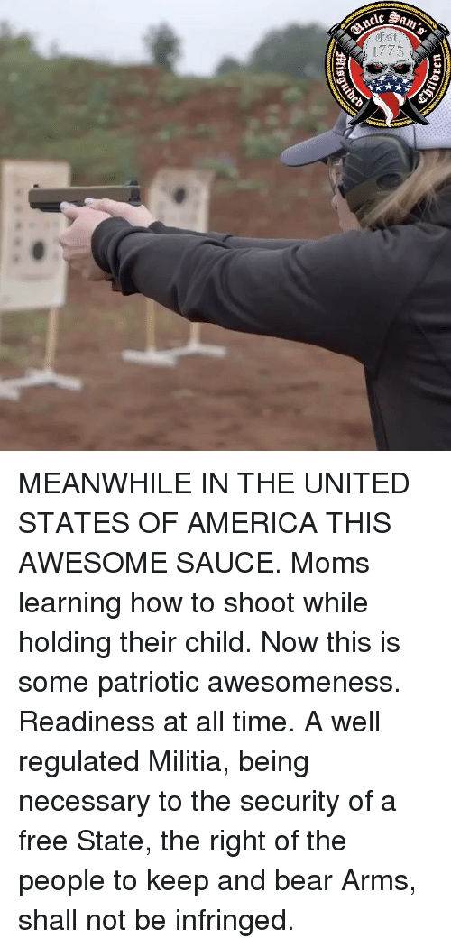 America, Memes, and Militia: MEANWHILE IN THE UNITED STATES OF AMERICA THIS AWESOME SAUCE. Moms learning how to shoot while holding their child. Now this is some patriotic awesomeness. Readiness at all time. A well regulated Militia, being necessary to the security of a free State, the right of the people to keep and bear Arms, shall not be infringed.