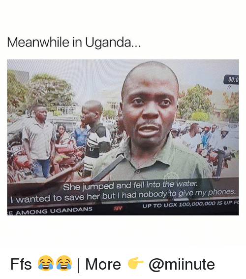 Anaconda, Funny, and Water: Meanwhile in Uganda  00:0  She jumped and fell into the water  I wanted to save her but I had nobody to give my phones.  E AMONG UGANDANS  UP TO UGX 100,000,000 IS UP F Ffs 😂😂 | More 👉 @miinute