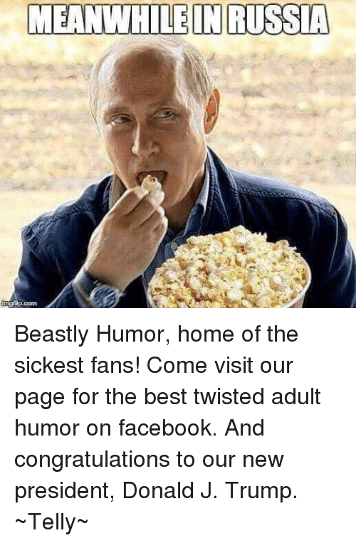 Memes, Congratulations, and Beastly: MEANWHILE INRUSSIA  com Beastly Humor, home of the sickest fans! Come visit our page for the best twisted adult humor on facebook. And congratulations to our new president, Donald J. Trump. ~Telly~