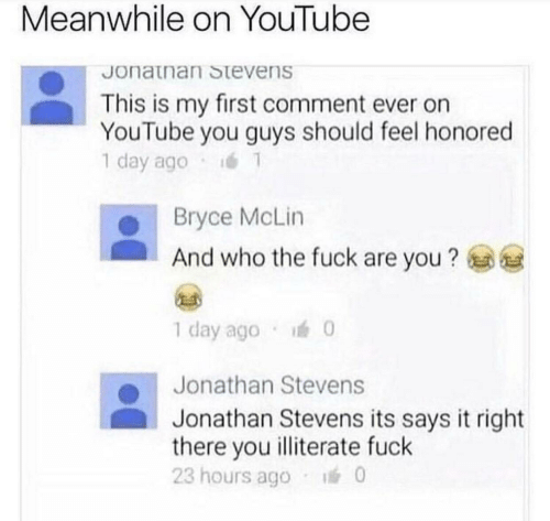 youtube.com, Who, and Day: Meanwhile on YouTube  Jonatnan Stevens  This is my first comment ever on  YouTube you guys should feel honored  1 day ago  Bryce McLin  And who the fuck are you?  1 day ago  0  Jonathan Stevens  Jonathan Stevens its says it right  there you illiterate fuck  23 hours ago