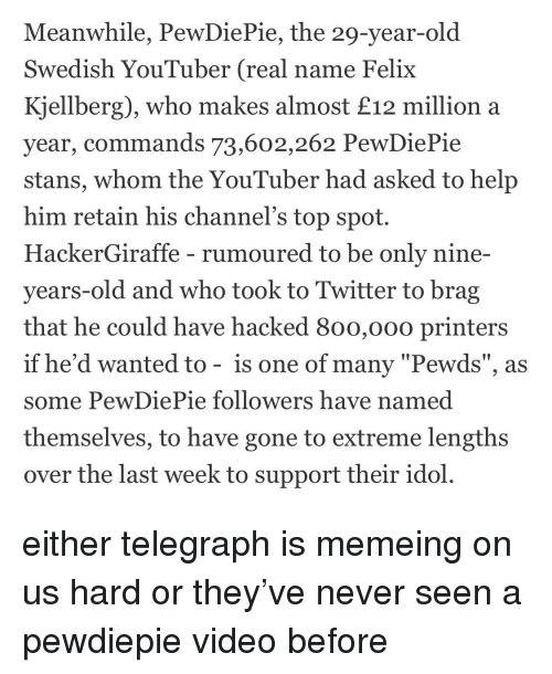 "Twitter, Help, and Telegraph: Meanwhile, PewDiePie, the 29-year-old  Swedish YouTuber (real name Felix  Kjellberg), who makes almost £12 million a  year, commands 73,602,262 PewDiePie  stans, whom the YouTuber had asked to help  him retain his channel's top spot.  HackerGiraffe - rumoured to be only nine-  years-old and who took to Twitter to brag  that he could have hacked 8oo,000 printers  if he'd wanted to - is one of many ""Pewds"", as  some PewDiePie followers have named  themselves, to have gone to extreme lengths  over the last week to support their idol"