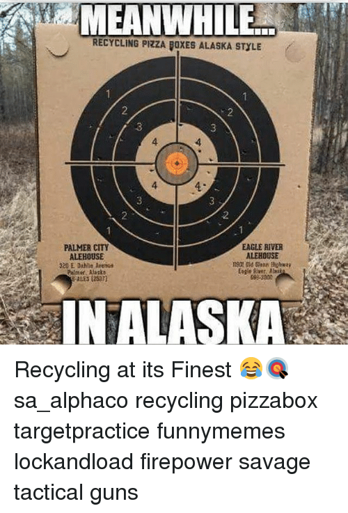 Guns, Memes, and Pizza: MEANWHILE  RECYCLING PIZZA ROXES ALASKA STYLE  EAGLE RIVER  PALMER CITY  ALEHOUSE  ALEBOUSE  320 E Dahle Aresut  Palmer Alaska  SALES  IN ALASKA Recycling at its Finest 😂🎯 sa_alphaco recycling pizzabox targetpractice funnymemes lockandload firepower savage tactical guns