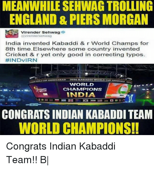 England, Memes, and Troll: MEANWHILE SEHWAG TROLLING  ENGLAND & PIERS MORGAN  Virender Sehwag  avirendersehwag  India invented Kabaddi & r World Champs for  8th time. Elsewhere some country invented  Cricket & r yet only good in correcting typos.  HINDVIRN  WORLD  CHAMMPIONS  INDIA  CONGRATS INDIAN KABADDI TEAM  WORLD CHAMPIONS! Congrats Indian Kabaddi Team!! B|