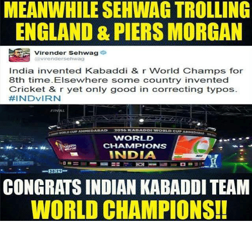 Bad, England, and Memes: MEANWHILE SEHWAG TROLLING  ENGLAND & PIERS MORGAN  Virender Sehwag  Virender Sehwag  India invented Kabaddi & r World Champs for  8th time. Elsewhere some country invented  Cricket & r yet only good in correcting typos  FEINDVIRN  BAD  WORLD  CHAMMPIONS  INDIA  38 29  CONGRATS INDIAN KABADDI TEAM  WORLD CHAMPIONS!