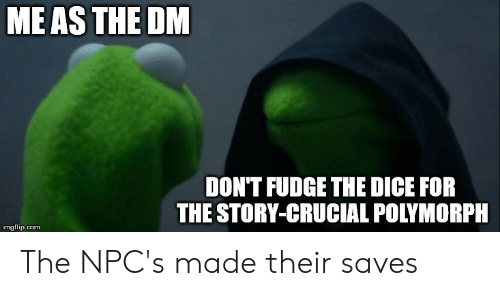 Dice, DnD, and Com: MEAS THE DM  DON'T FUDGE THE DICE FOR  THE STORY-CRUCIAL POLYMORPH  imgflip.com The NPC's made their saves