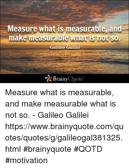 Memes, Galileo Galilei, and 🤖: Measure what is measurable and  make measurable what is not so.  Galileo Galilei  Brainy Quote Measure what is measurable, and make measurable what is not so. - Galileo Galilei https://www.brainyquote.com/quotes/quotes/g/galileogal381325.html #brainyquote #QOTD #motivation
