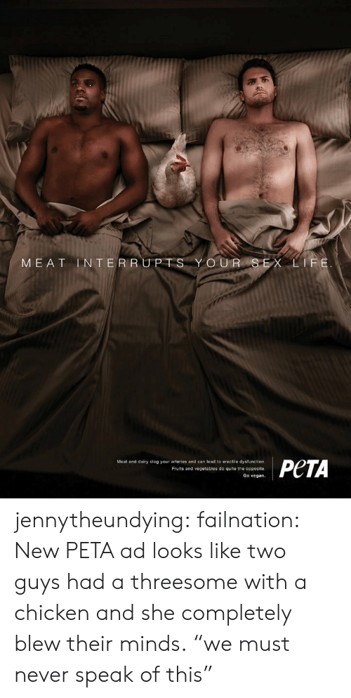 "Sex, Target, and Tumblr: MEAT INTERRU  O UR SEX L  Meat and dairy clog your arteries and can lead to erectile dysfunction  Fruits and vegetables do quite the opposite  Go vegan. jennytheundying: failnation: New PETA ad looks like two guys had a threesome with a chicken and she completely blew their minds. ""we must never speak of this"""