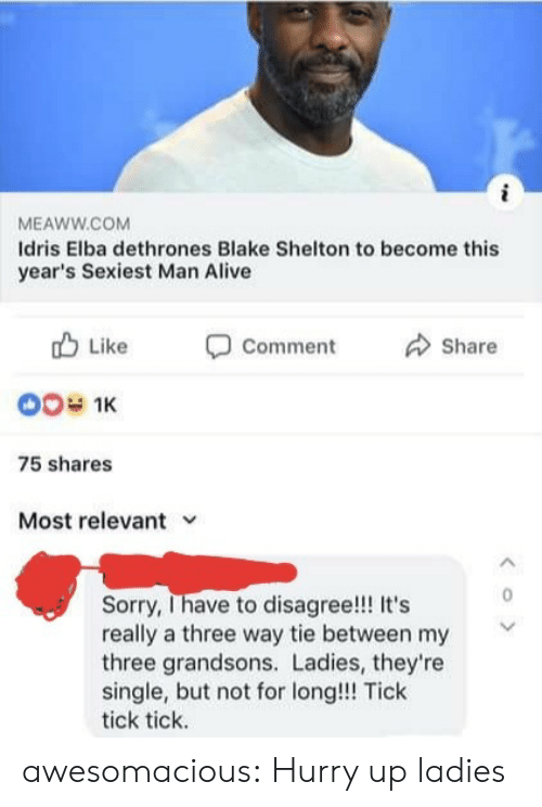 Alive, Idris Elba, and Sorry: MEAWW.COM  Idris Elba dethrones Blake Shelton to become this  year's Sexiest Man Alive  Like  Comment  Share  00 1K  75 shares  Most relevant  Sorry, Ihave to disagree!! It's  really a three way tie between my  three grandsons. Ladies, they're  single, but not for long!!! Tick  tick tick.  < o > awesomacious:  Hurry up ladies
