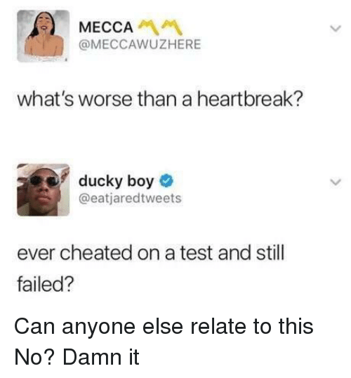 Test, Boy, and Mecca: MECCA  @MECCAWUZHERE  what's worse than a heartbreak?  ducky boy  @eatjaredtweets  ever cheated on a test and still  failed? Can anyone else relate to this  No? Damn it
