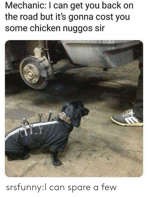 Tumblr, Blog, and Chicken: Mechanic: I can get you back on  the road but it's gonna cost you  some chicken nuggos sir srsfunny:I can spare a few