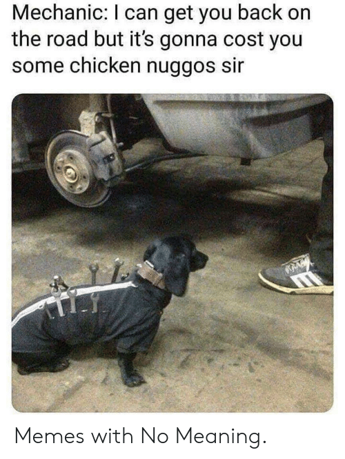 Memes, Chicken, and Meaning: Mechanic: I can get you back on  the road but it's gonna cost you  some chicken nuggos sir Memes with No Meaning.