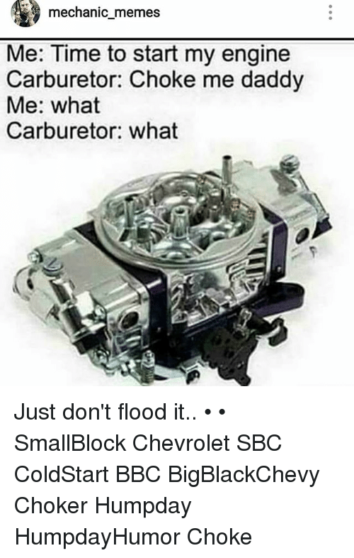 Memes, Chevrolet, and Time: mechanic memes  Me: Time to start my engine  Carburetor: Choke me daddy  Me: what  Carburetor: what Just don't flood it.. • • SmallBlock Chevrolet SBC ColdStart BBC BigBlackChevy Choker Humpday HumpdayHumor Choke