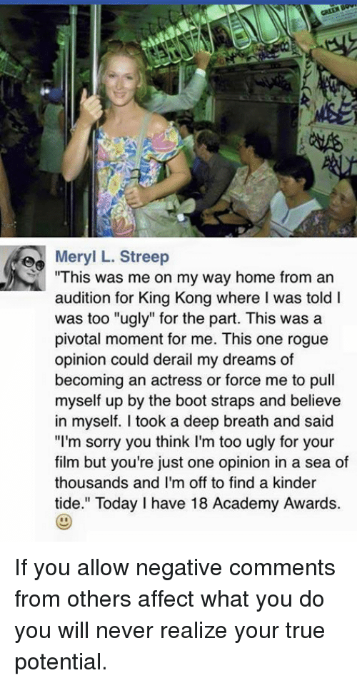 """Academy Awards, Memes, and Academy: Med Meryl L. Streep  This was me on my way home from an  audition for King Kong where I was told I  was too """"ugly"""" for the part. This was a  pivotal moment for me. This one rogue  opinion could derail my dreams of  becoming an actress or force me to pull  myself up by the boot straps and believe  in myself. took a deep breath and said  """"I'm sorry you think I'm too ugly for your  film but you're just one opinion in a sea of  thousands and I'm off to find a kinder  tide."""" Today I have 18 Academy Awards. If you allow negative comments from others affect what you do you will never realize your true potential."""
