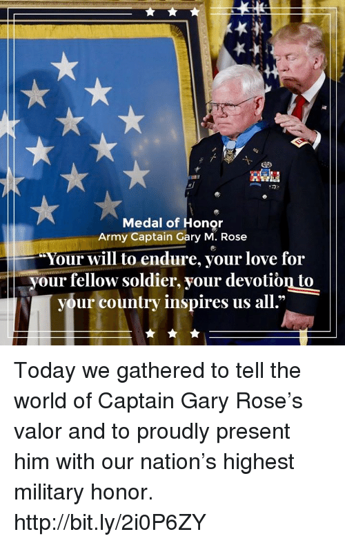 Love, Army, and Http: Medal of Honor  Army Captain Gary M. Rose  Your will to endure, your love for  your fellow soldier, your devotiòn to  your country inspires us all.' Today we gathered to tell the world of Captain Gary Rose's valor and to proudly present him with our nation's highest military honor. http://bit.ly/2i0P6ZY