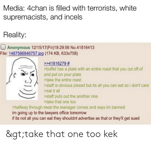 4chan, Another One, and Roast: Media: 4chan is filled with terrorists, white  supremacists, and incels  Reality:  Anonymous 12/15/17(Fri)19:29:56 No.41816413  File: 1487566846757 jpg (174 KB, 633x758)  >>41816279 #  >buffet has a plate with an entire roast that you cut off of  and put on your plate  a l  C  >take the entire roast  >staff is obvious pissed but its all you can eat so i don't care  >eat it all  >staff puts out the another one  >take that one too  >halfway through meal the manager comes and says im banned  im going up to the lawyers office tomorrow  if its not all you can eat they shouldnt advertise as that or they'll get sued >take that one too kek
