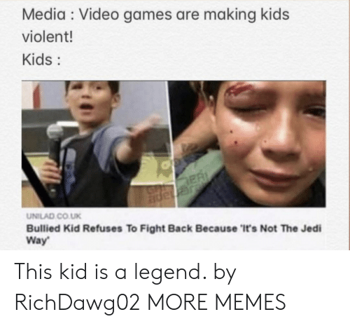 Dank, Jedi, and Memes: Media Video games are making kids  violent!  Kids:  ER  JGnape  UNILAD CO.UK  Bullied Kid Refuses To Fight Back Because 'It's Not The Jedi  Way This kid is a legend. by RichDawg02 MORE MEMES