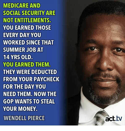 Money, Summer, and Medicare: MEDICARE AND  SOCIAL SECURITY ARE  NOT ENTITLEMENTS.  YOU EARNED THOSE  EVERY DAY YOU  WORKED SINCE THAT  SUMMER JOB AT  14 YRS OLD.  YOU EARNED THEM.  THEY WERE DEDUCTED  FROM YOUR PAYCHECK  FOR THE DAY YOU  NEED THEM. NOW THE  GOP WANTS TO STEAL  YOUR MONEY.  WENDELL PIERCE  act.tv