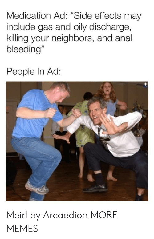 """Dank, Memes, and Target: Medication Ad: """"Side effects may  include gas and oily discharge,  killing your neighbors, and anal  bleeding""""  People In Ad: Meirl by Arcaedion MORE MEMES"""