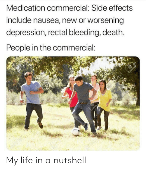 Life, Death, and Depression: Medication commercial: Side effects  include nausea, new or worsening  depression, rectal bleeding, death.  People in the commercial:  boy My life in a nutshell