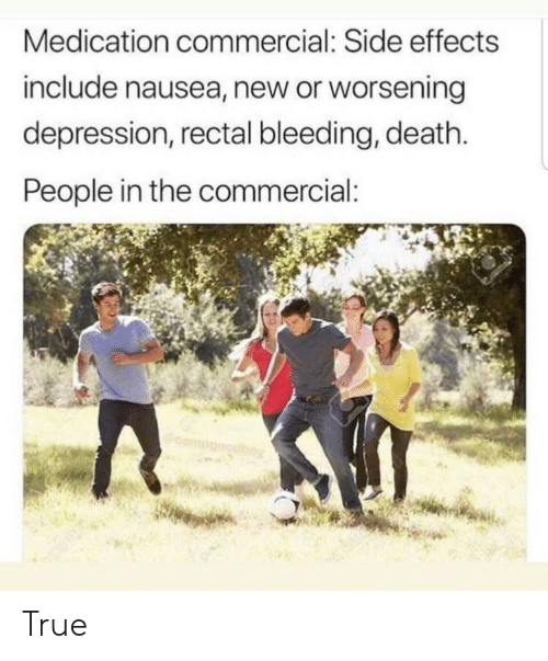 True, Death, and Depression: Medication commercial: Side effects  include nausea, new or worsening  depression, rectal bleeding, death  People in the commercial: True