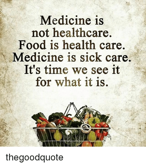 Food, Memes, and Time: Medicine is  not healthcare.  Food is health care  Medicine is sick care.  It's time we see it  for what it is. thegoodquote