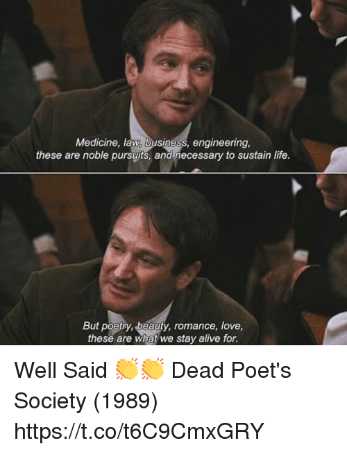 Alive, Life, and Love: Medicine, law, business, engineering,  these are noble pursuits, and necessary to sustain life.  But poetry, beauty, romance, love,  these are what we stay alive for. Well Said 👏👏 Dead Poet's Society (1989) https://t.co/t6C9CmxGRY
