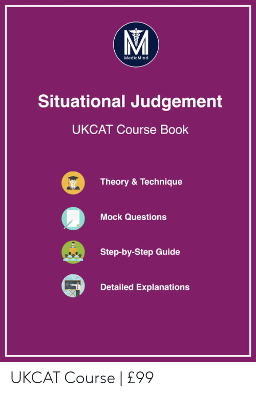 Book, Step, and Questions: MedicMind  Situational Judgement  UKCAT Course Book  Theory & Technique  Mock Questions  Step-by-Step Guide  Detailed Explanations UKCAT Course   £99