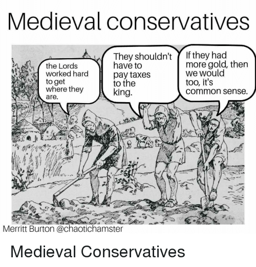 Funny, Taxes, and Common: Medieval conservatives  They shouldn'tY If they had  the Lords  worked hard  to get  where they  are.  have to  pay taxes  to the  king.  more gold, then  we would  too, it's  common sense  Merritt Burton @chaotichamster Medieval Conservatives