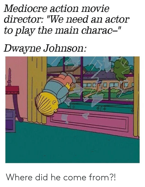 """Dwayne Johnson, Mediocre, and Movie: Mediocre action movie  director: """"We need an actor  to play the main charac-""""  II  Dwayne Johnson: Where did he come from?!"""