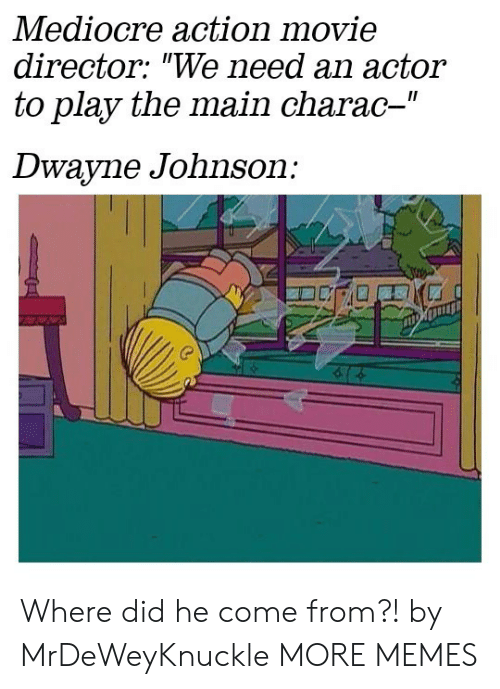 """Dank, Dwayne Johnson, and Mediocre: Mediocre action movie  director: """"We need an actor  to play the main charac-""""  II  Dwayne Johnson: Where did he come from?! by MrDeWeyKnuckle MORE MEMES"""