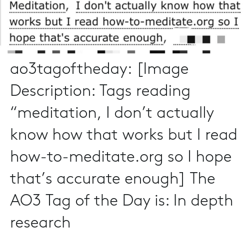 """Target, Tumblr, and Blog: Meditation, I don't actually know how that  works but I read how-to-meditate.org so I  hope that's accurate enough, ao3tagoftheday:  [Image Description: Tags reading """"meditation, I don't actually know how that works but I read how-to-meditate.org so I hope that's accurate enough]  The AO3 Tag of the Day is: In depth research"""