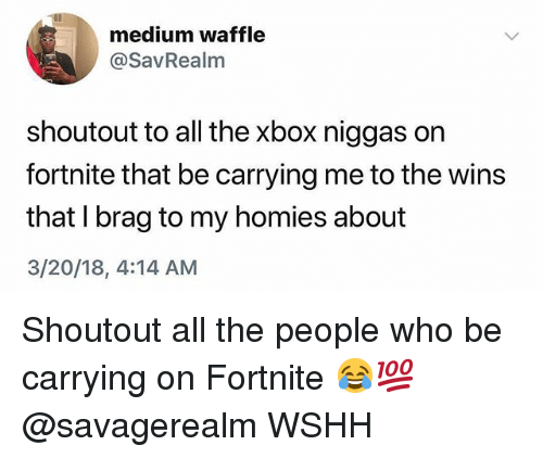 Memes, Wshh, and Xbox: medium waffle  @SavRealm  shoutout to all the xbox niggas on  fortnite that be carrying me to the wins  that I brag to my homies about  3/20/18, 4:14 AM Shoutout all the people who be carrying on Fortnite 😂💯 @savagerealm WSHH