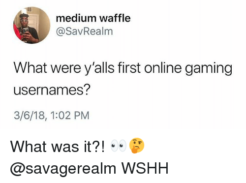 Memes, Wshh, and Gaming: medium waffle  @SavRealm  What were y'alls first online gaming  usernames  3/6/18, 1:02 PM What was it?! 👀🤔 @savagerealm WSHH