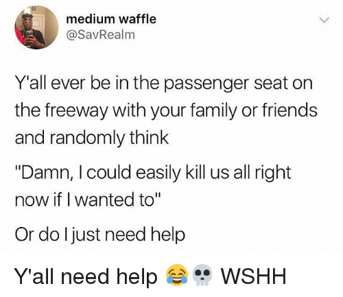 "Family, Friends, and Memes: medium waffle  @SavRealm  Y'all ever be in the passenger seat on  the freeway with your family or friends  and randomly think  ""Damn, I could easily kill us all right  now if I wanted to""  Or do ljust need help Y'all need help 😂💀 WSHH"