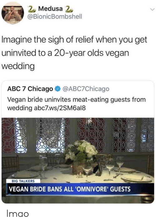 Abc, Chicago, and Lmao: Medusa  @BionicBombshell  Imagine the sigh of relief when you get  uninvited to a 20-year olds vegan  wedding  ABC 7 Chicago@ABC7Chicago  Vegan bride uninvites meat-eating guests from  wedding abc7.ws/2SM6al8  BIG TALKERS  VEGAN BRIDE BANS ALL 'OMNIVORE' GUESTS lmao