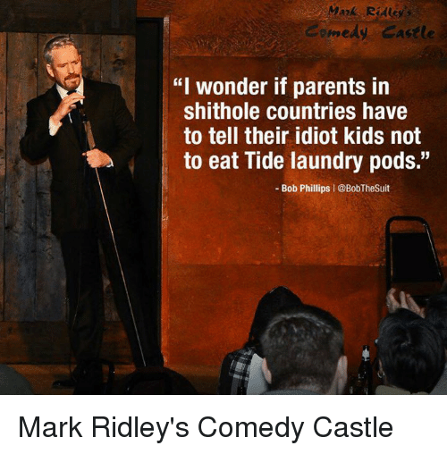 "Laundry, Parents, and Kids: medy Castle  ""I wonder if parents in  shithole countries have  to tell their idiot kids not  to eat Tide laundry pods.""  - Bob Phillips 