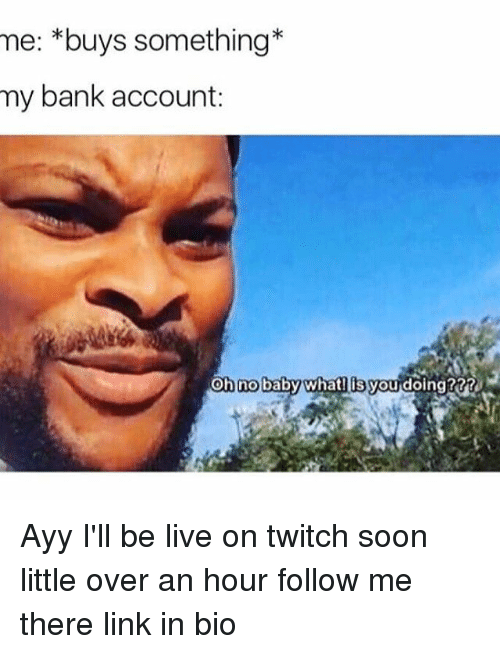 Funny, Linked In, and Twitches: mee: *buys something*  my bank account:  Oh no baby what you doing??? Ayy I'll be live on twitch soon little over an hour follow me there link in bio