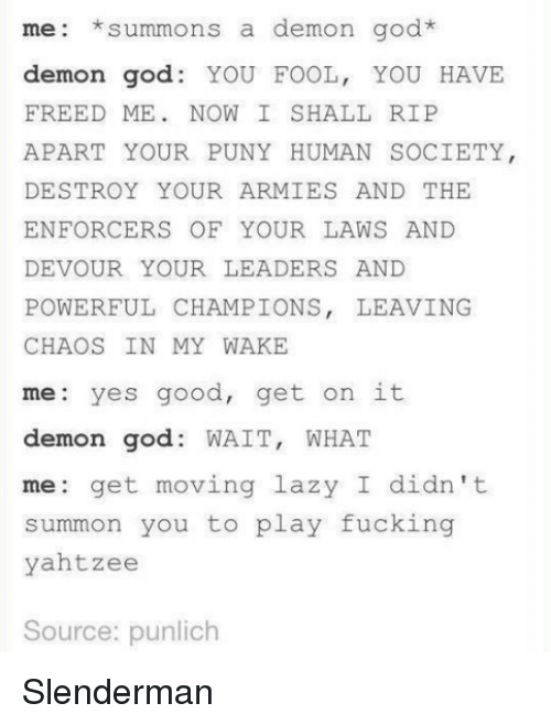 God, Lazy, and Memes: mee: summons a demon go  demon god: YOU FOOL, YOU HAVE  FREED ME NOW I SHALL RIP  APART YOUR PUNY HUMAN SOCIETY  DESTROY YOUR ARMIES AND THE  ENFORCERS OF YOUR LAWS AND  DEVOUR YOUR LEADERS AND  POWERFUL CHAMPIONS, LEAVING  CHAOS IN MY WAKE  me: yes good, get on it  demon god  WAIT  WHAT  me: get moving lazy I didn't  summon you to play fucking  yahtzee  Source: punlich Slenderman