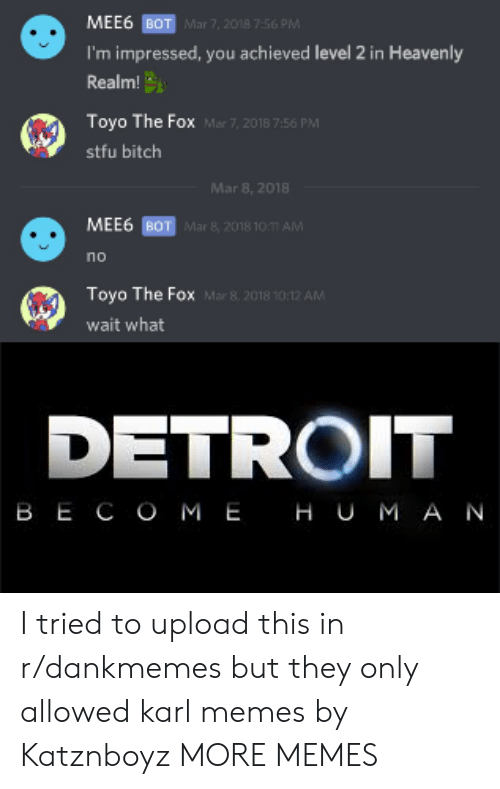 Bitch, Dank, and Detroit: MEE6 BOT  I'm impressed, you achieved level 2 in Heavenly  Realm  Toyo The Fox  stfu bitch  Mar 7, 2018 7.56 PM  Mar 7, 2018 7:56 PM  Mar 8, 2018  MEE6 BOT  no  Toyo The Fox  wait what  DETROIT  BECOME HUMA N I tried to upload this in r/dankmemes but they only allowed karl memes by Katznboyz MORE MEMES