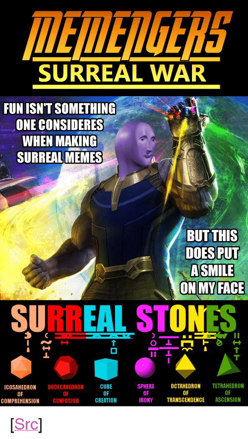 "Memes, Reddit, and Ascension: MEEDGERS  SURREAL WAR  FUN ISNT SOMETHING  ONE CONSIDERES  WHEN MAKING  SURREAL MEMES  BUT THIS  DOES PUT  ASMILE  ON MYFACE  SURREAL STONES  SPHEREOCTAHEDRON TETRAHEDRON  CUBE  OF  ICOSAHEDRON DODECAHEDRON  OF  OF  OF  RONYTRANSCENDENCE ASCENSION  OF  OF  COMPREHENSION CONFUSIONCREATION <p>[<a href=""https://www.reddit.com/r/surrealmemes/comments/8flutp/memengers_surreal_war/"">Src</a>]</p>"
